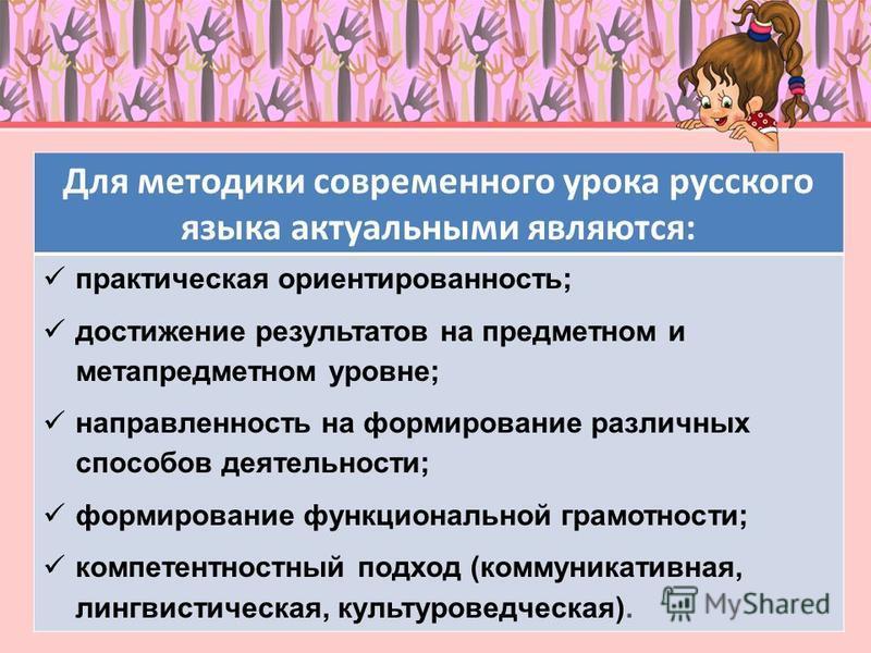 Для методики современного урока русского языка актуальными являются: практическая ориентированность; достижение результатов на предметном и мета предметном уровне; направленность на формирование различных способов деятельности; формирование функциона