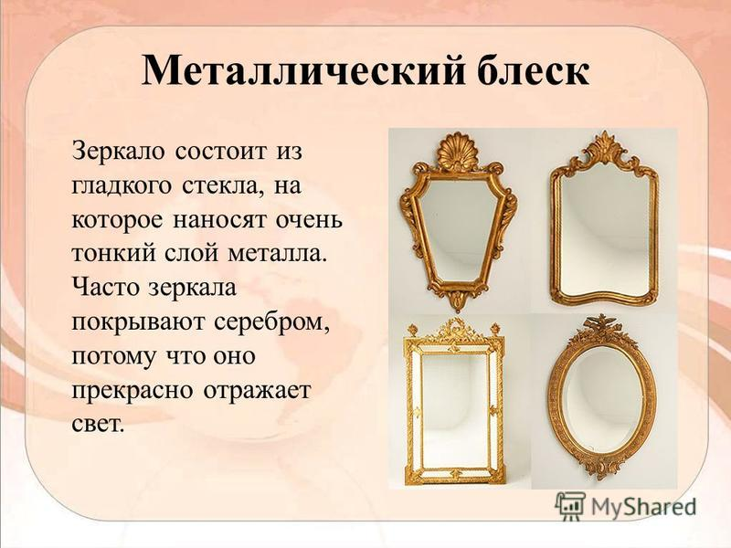 Металлический блеск Зеркало состоит из гладкого стекла, на которое наносят очень тонкий слой металла. Часто зеркала покрывают серебром, потому что оно прекрасно отражает свет.