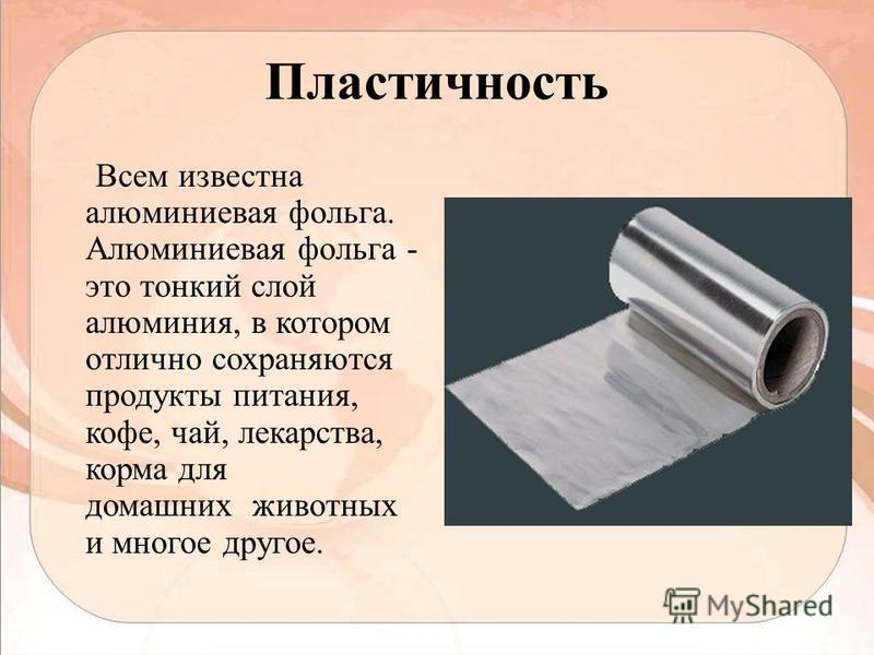 Пластичность Всем известна алюминиевая фольга. Алюминиевая фольга - это тонкий слой алюминия, в котором отлично сохраняются продукты питания, кофе, чай, лекарства, корма для домашних животных и многое другое.