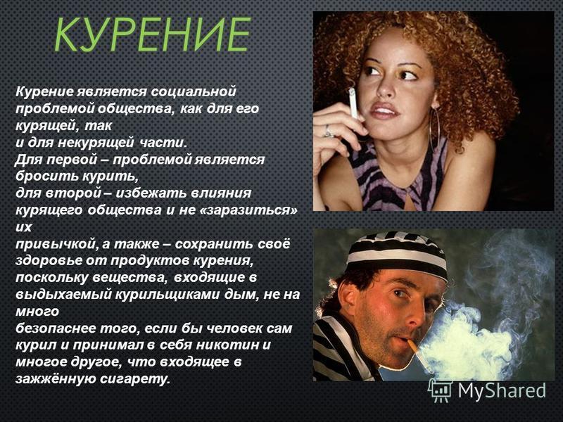 Курение является социальной проблемой общества, как для его курящей, так и для некурящей части. Для первой – проблемой является бросить курить, для второй – избежать влияния курящего общества и не «заразиться» их привычкой, а также – сохранить своё з