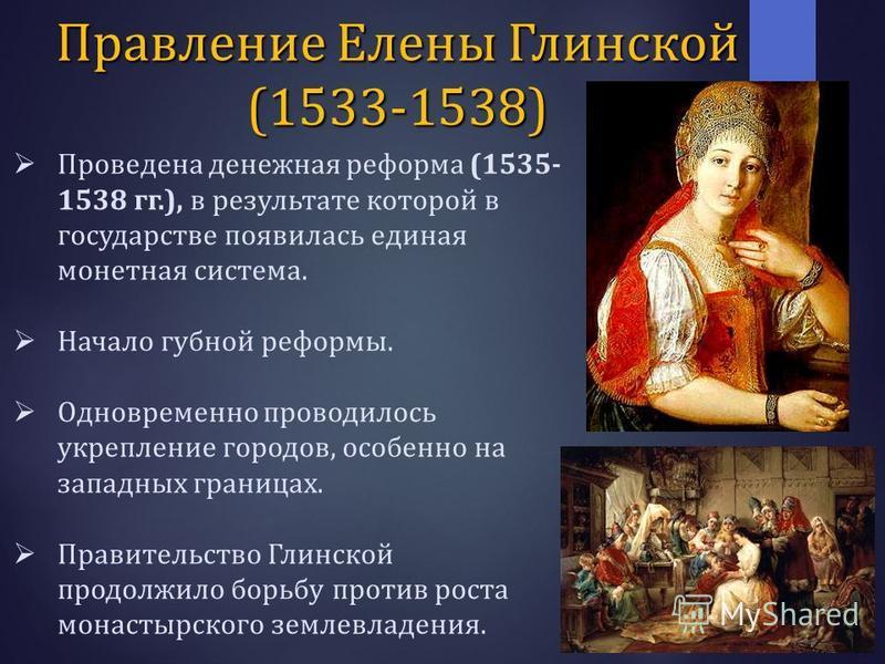 Проведена денежная реформа (1535- 1538 гг.), в результате которой в государстве появилась единая монетная система. Начало губной реформы. Одновременно проводилось укрепление городов, особенно на западных границах. Правительство Глинской продолжило бо