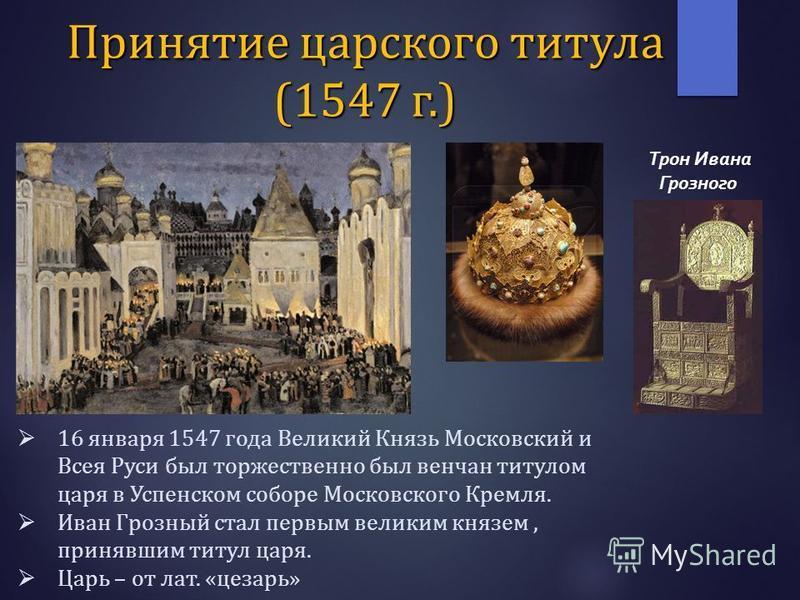 16 января 1547 года Великий Князь Московский и Всея Руси был торжественно был венчан титулом царя в Успенском соборе Московского Кремля. Иван Грозный стал первым великим князем, принявшим титул царя. Царь – от лат. «цезарь» Трон Ивана Грозного Принят