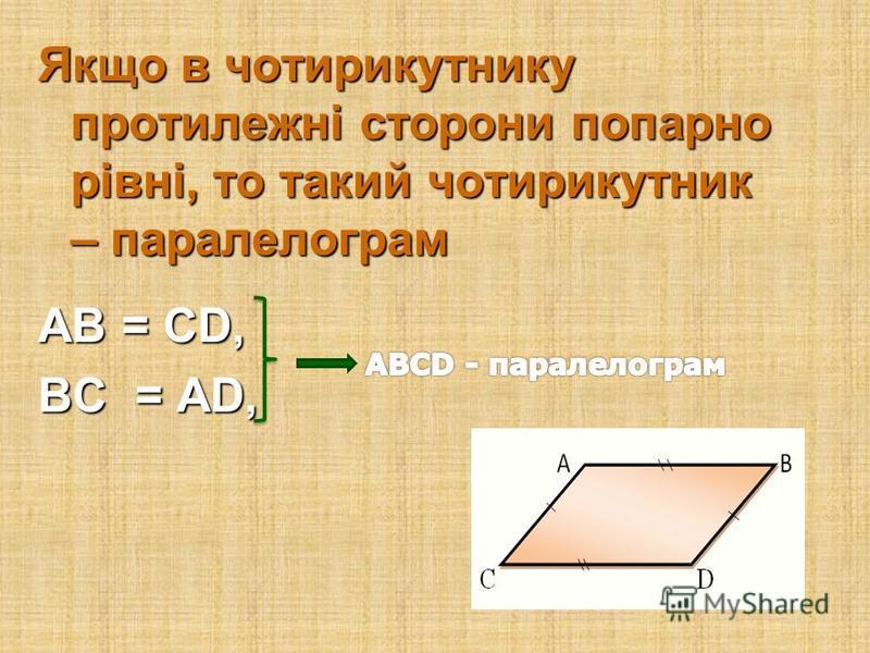 Ознаки паралелограма Якщо в чотирикутнику дві протилежні сторони рівні і паралельні, то цей чотирикутник – паралелограм АВ || CD, АВ || CD, AB = CD, AB = CD,