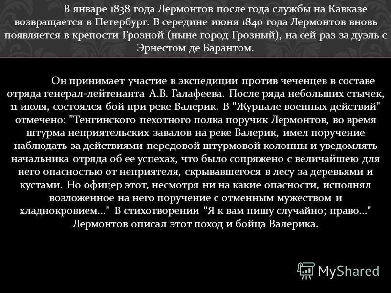 В январе 1838 года Лермонтов после года службы на Кавказе возвращается в Петербург. В середине июня 1840 года Лермонтов вновь появляется в крепости Грозной ( ныне город Грозный ), на сей раз за дуэль с Эрнестом де Барантом. Он принимает участие в экс