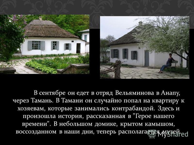 В сентябре он едет в отряд Вельяминова в Анапу, через Тамань. В Тамани он случайно попал на квартиру к хозяевам, которые занимались контрабандой. Здесь и произошла история, рассказанная в