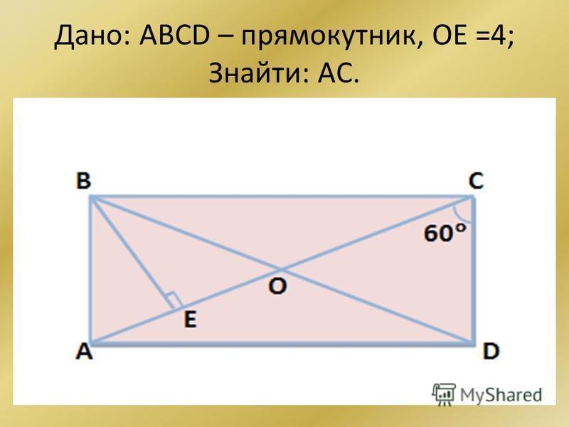 Дано: ABCD – прямокутник, ОЕ =4; Знайти: AC.