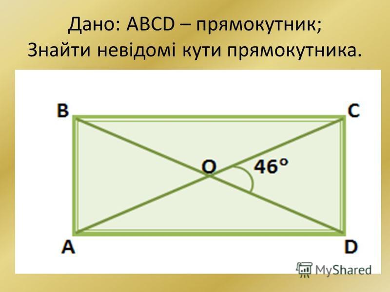 Дано: ABCD – прямокутник; Знайти невідомі кути прямокутника.