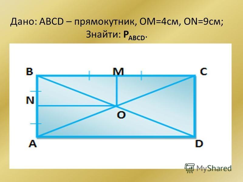 Дано: ABCD – прямокутник, ОМ=4см, ON=9см; Знайти: P ABCD.