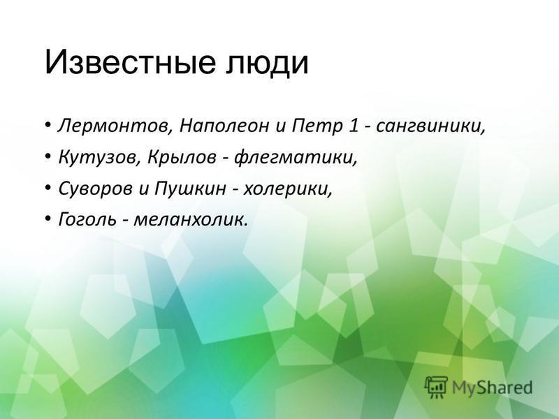 Известные люди Лермонтов, Наполеон и Петр 1 - сангвиники, Кутузов, Крылов - флегматики, Суворов и Пушкин - холерики, Гоголь - меланхолик.