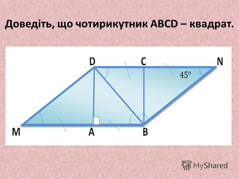Доведіть, що чотирикутник ABCD – квадрат.