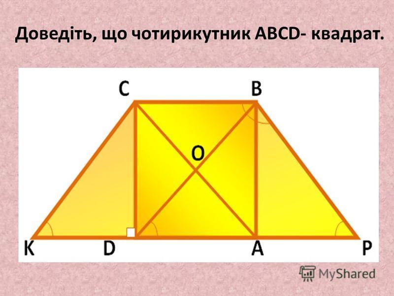 Доведіть, що чотирикутник ABCD- квадрат.