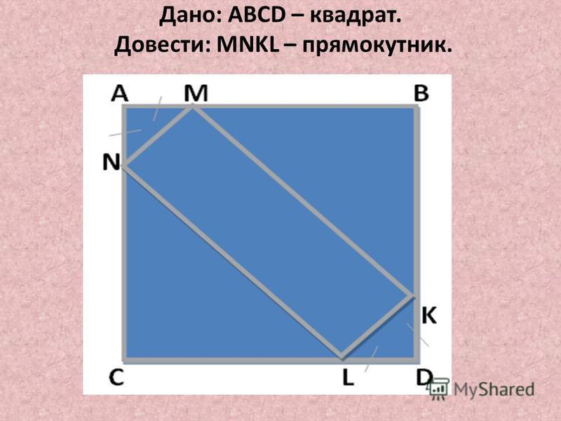 Дано: ABCD – квадрат. Довести: MNKL – прямокутник.