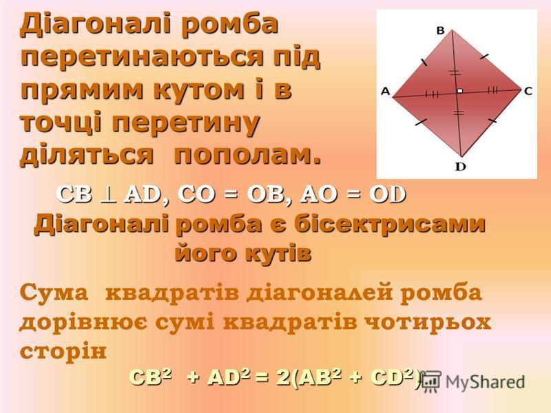 Властивості ромба Властивості ромба 1. Всі сторони рівні 1. Всі сторони рівні АВ = CD = АС = ВD ; АВ = CD = АС = ВD ; 2. Протилежні сторони паралельні АВ || CD, АС || ВD; АВ || CD, АС || ВD; 3. Протилежні кути рівні А =В, С = D; А =В, С = D; А + С =