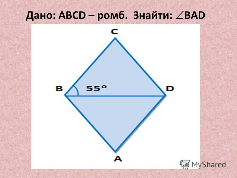 Дано: ABCD – ромб. Знайти: BAD