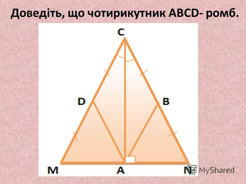 Доведіть, що чотирикутник ABCD- ромб.