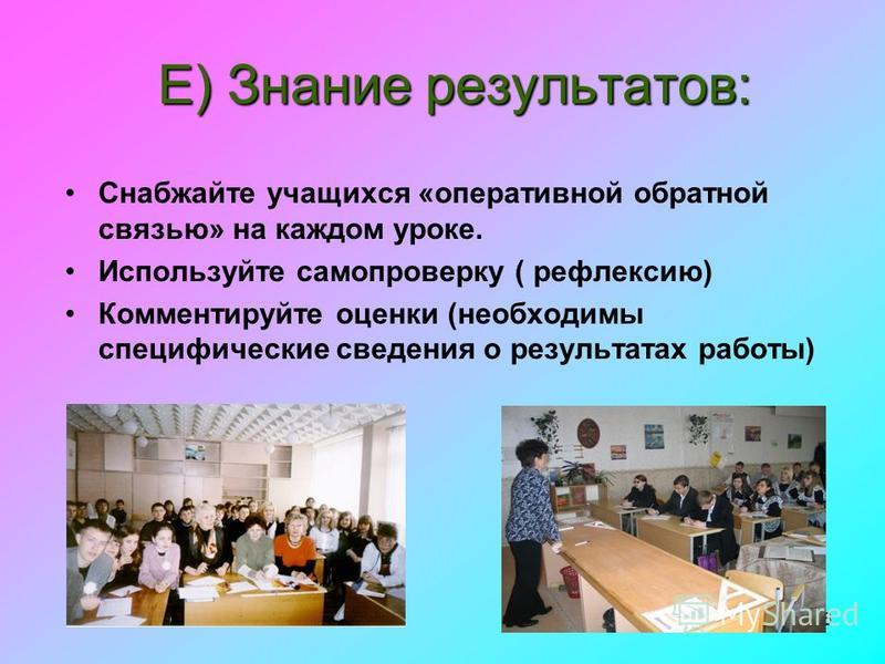 16 E) Знание результатов: Снабжайте учащихся «оперативной обратной связью» на каждом уроке. Используйте самопроверку ( рефлексию) Комментируйте оценки (необходимы специфические сведения о результатах работы)