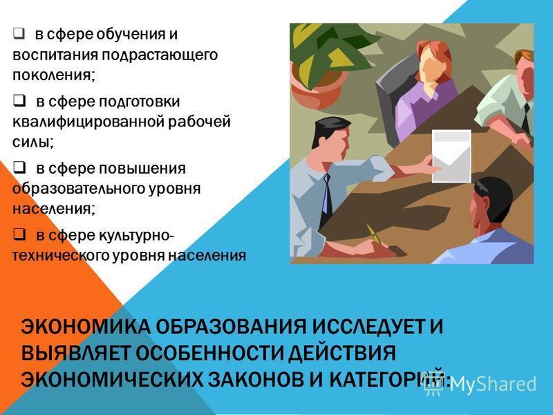 ЭКОНОМИКА ОБРАЗОВАНИЯ ИССЛЕДУЕТ И ВЫЯВЛЯЕТ ОСОБЕННОСТИ ДЕЙСТВИЯ ЭКОНОМИЧЕСКИХ ЗАКОНОВ И КАТЕГОРИЙ: в сфере обучения и воспитания подрастающего поколения; в сфере подготовки квалифицированной рабочей силы; в сфере повышения образовательного уровня нас