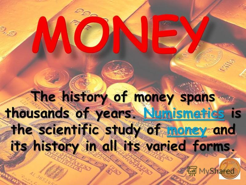 The history of money spans thousands of years. N N N N N uuuu mmmm iiii ssss mmmm aaaa tttt iiii cccc ssss is the scientific study of m m m m m oooo nnnn eeee yyyy and its history in all its varied forms.