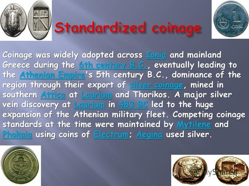 Coinage was widely adopted across Ionia and mainland Greece during the 6th century B.C., eventually leading to the Athenian Empire's 5th century B.C., dominance of the region through their export of silver coinage, mined in southern Attica at Laurium