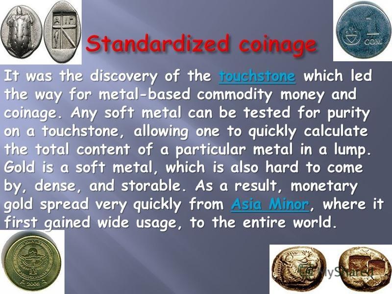 It was the discovery of the touchstone which led the way for metal-based commodity money and coinage. Any soft metal can be tested for purity on a touchstone, allowing one to quickly calculate the total content of a particular metal in a lump. Gold i