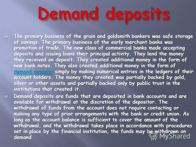 The primary business of the grain and goldsmith bankers was safe storage of savings. The primary business of the early merchant banks was promotion of trade. The new class of commercial banks made accepting deposits and issuing loans their principal