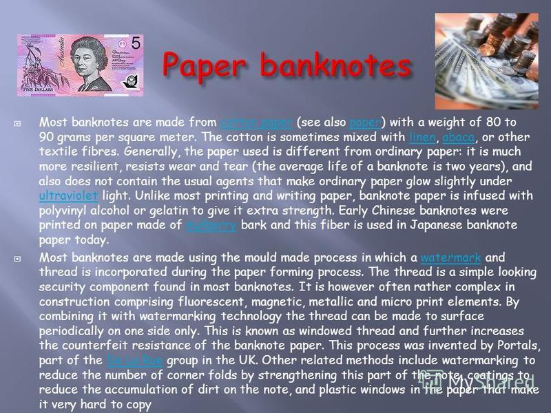 Most banknotes are made from cotton paper (see also paper) with a weight of 80 to 90 grams per square meter. The cotton is sometimes mixed with linen, abaca, or other textile fibres. Generally, the paper used is different from ordinary paper: it is m