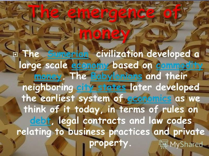 The Sumerian civilization developed a large scale economy based on commodity money. The Babylonians and their neighboring city states later developed the earliest system of economics as we think of it today, in terms of rules on debt, legal contracts
