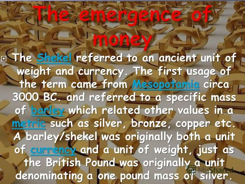 The Shekel referred to an ancient unit of weight and currency. The first usage of the term came from Mesopotamia circa 3000 BC. and referred to a specific mass of barley which related other values in a metric such as silver, bronze, copper etc. A bar