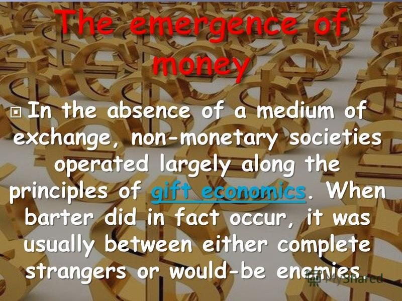 In the absence of a medium of exchange, non-monetary societies operated largely along the principles of gift economics. When barter did in fact occur, it was usually between either complete strangers or would-be enemies. In the absence of a medium of