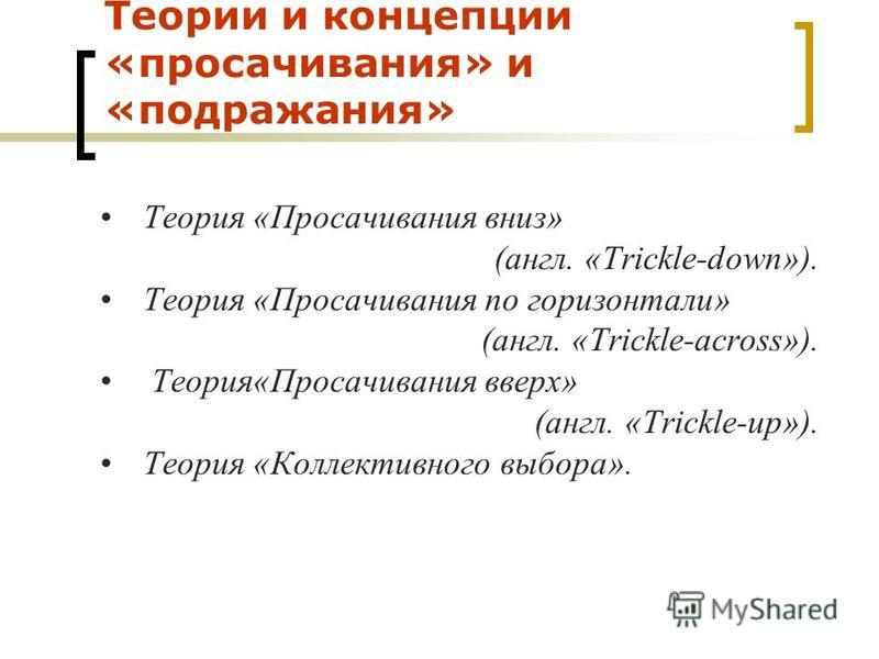 Теории и концепции «просачивания» и «подражания» Теория «Просачивания вниз» (англ. «Trickle-down»). Теория «Просачивания по горизонтали» (англ. «Trickle-across»). Теория«Просачивания вверх» (англ. «Trickle-up»). Теория «Коллективного выбора».
