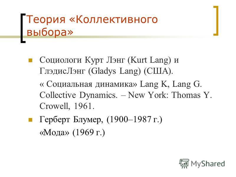 Теория «Коллективного выбора» Социологи Курт Лэнг (Kurt Lang) и Глэдис Лэнг (Gladys Lang) (США). « Социальная динамика» Lang K, Lang G. Collective Dynamics. – New York: Thomas Y. Crowell, 1961. Герберт Блумер, (1900–1987 г.) «Мода» (1969 г.)