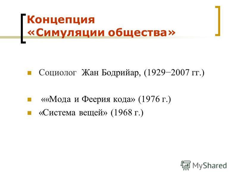 Концепция «Симуляции общества» Социолог Жан Бодрийар, (19292007 гг.) ««Мода и Феерия кода» (1976 г.) «Система вещей» (1968 г.)