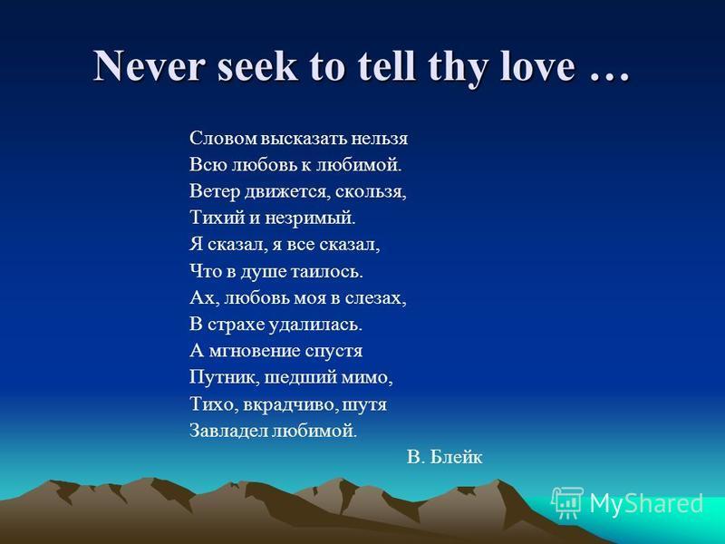 Never seek to tell thy love … Словом высказать нельзя Всю любовь к любимой. Ветер движется, скользя, Тихий и незримый. Я сказал, я все сказал, Что в душе таилось. Ах, любовь моя в слезах, В страхе удалилась. А мгновение спустя Путник, шедший мимо, Ти