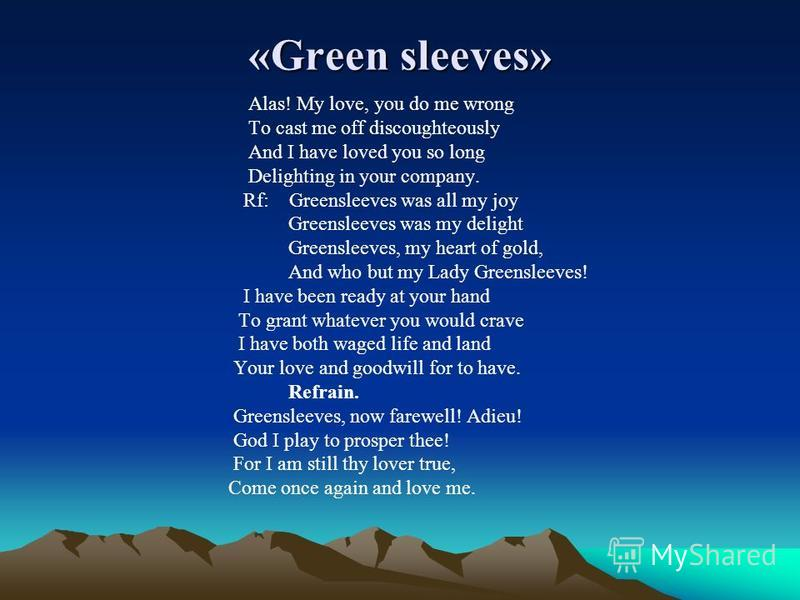 «Green sleeves» Alas! My love, you do me wrong To cast me off discoughteously And I have loved you so long Delighting in your company. Rf: Greensleeves was all my joy Greensleeves was my delight Greensleeves, my heart of gold, And who but my Lady Gre