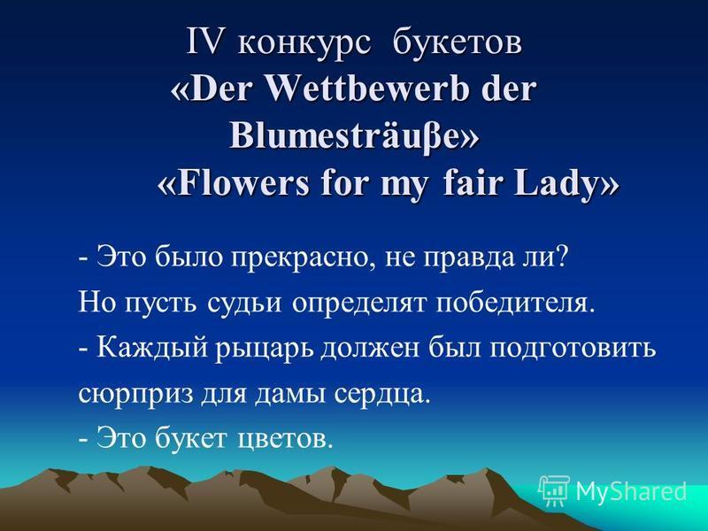 IV конкурс букетов «Der Wettbewerb der Blumesträuβe» «Flowers for my fair Lady» - Это было прекрасно, не правда ли? Но пусть судьи определят победителя. - Каждый рыцарь должен был подготовить сюрприз для дамы сердца. - Это букет цветов.