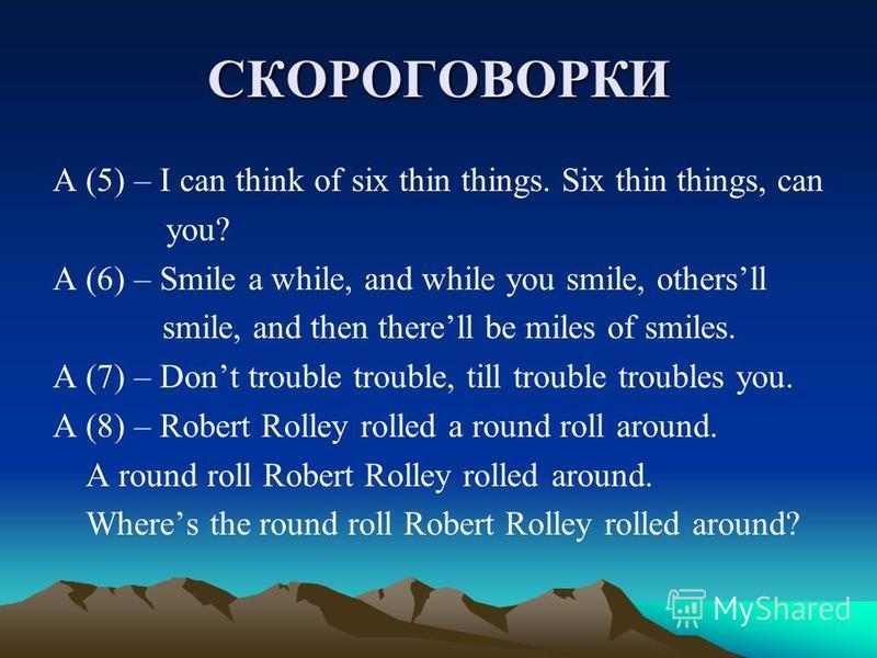 СКОРОГОВОРКИ A (5) – I can think of six thin things. Six thin things, can you? A (6) – Smile a while, and while you smile, othersll smile, and then therell be miles of smiles. A (7) – Dont trouble trouble, till trouble troubles you. A (8) – Robert Ro