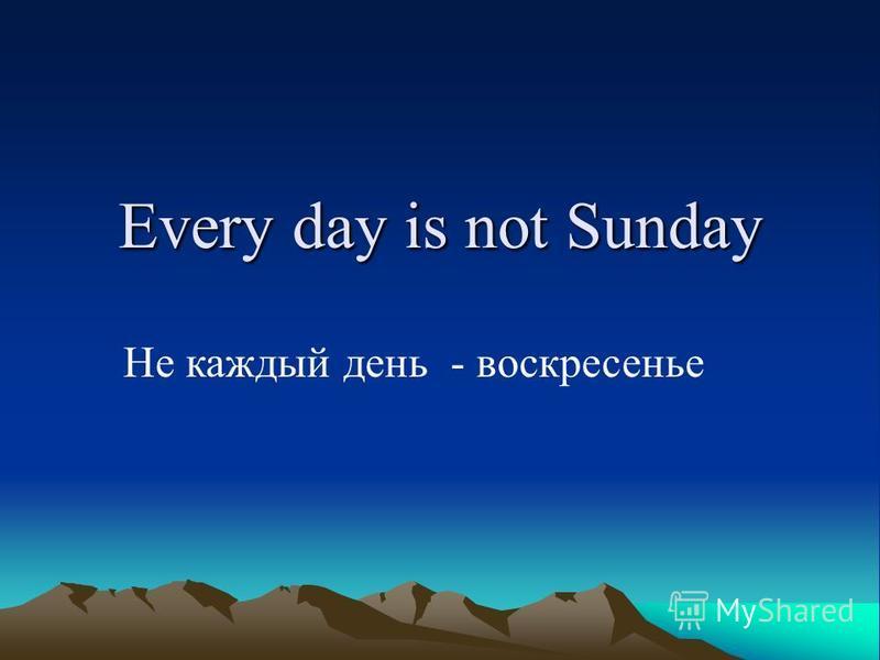 Every day is not Sunday Не каждый день - воскресенье