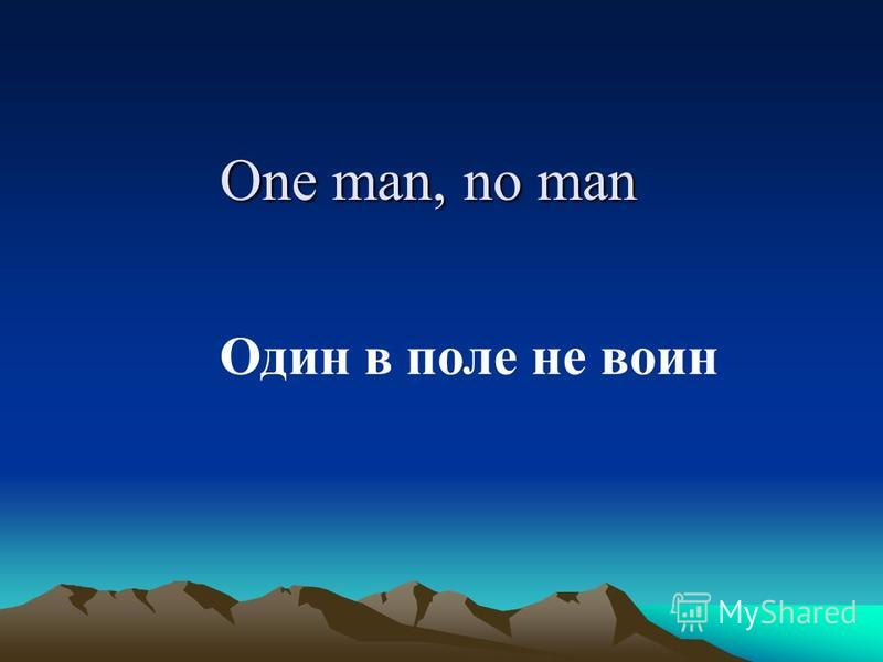 One man, no man Один в поле не воин