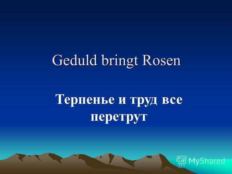 Geduld bringt Rosen Терпенье и труд все перетрут