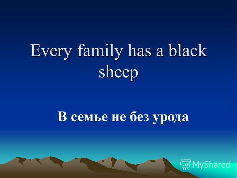 Every family has a black sheep В семье не без урода