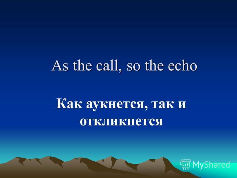 As the call, so the echo Как аукнется, так и откликнется