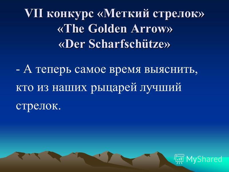 VII конкурс «Меткий стрелок» «The Golden Arrow» «Der Scharfschütze» - А теперь самое время выяснить, кто из наших рыцарей лучший стрелок.