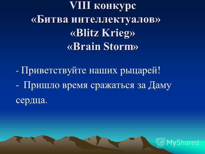 VIII конкурс «Битва интеллектуалов» «Blitz Krieg» «Brain Storm» - Приветствуйте наших рыцарей! -Пришло время сражаться за Даму сердца.