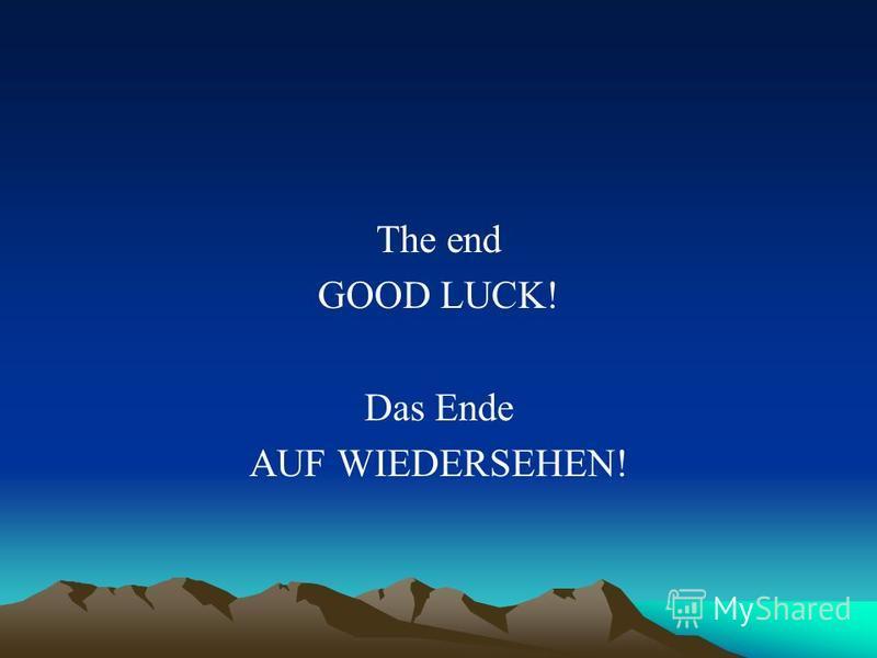 The end GOOD LUCK! Das Ende AUF WIEDERSEHEN!