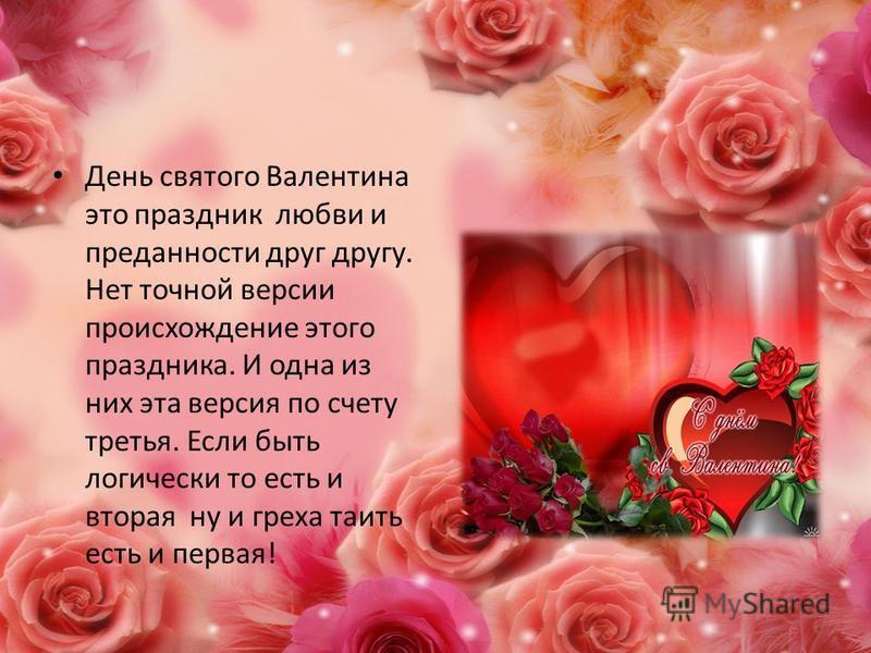 День святого Валентина это праздник любви и преданности друг другу. Нет точной версии происхождение этого праздника. И одна из них эта версия по счету третья. Если быть логически то есть и вторая ну и греха таить есть и первая!