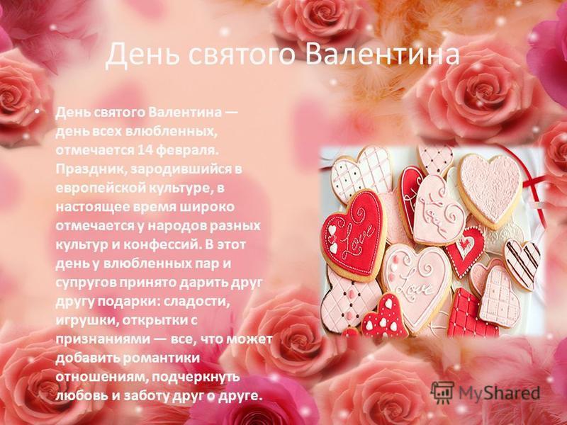 День святого Валентина День святого Валентина день всех влюбленных, отмечается 14 февраля. Праздник, зародившийся в европейской культуре, в настоящее время широко отмечается у народов разных культур и конфессий. В этот день у влюбленных пар и супруго