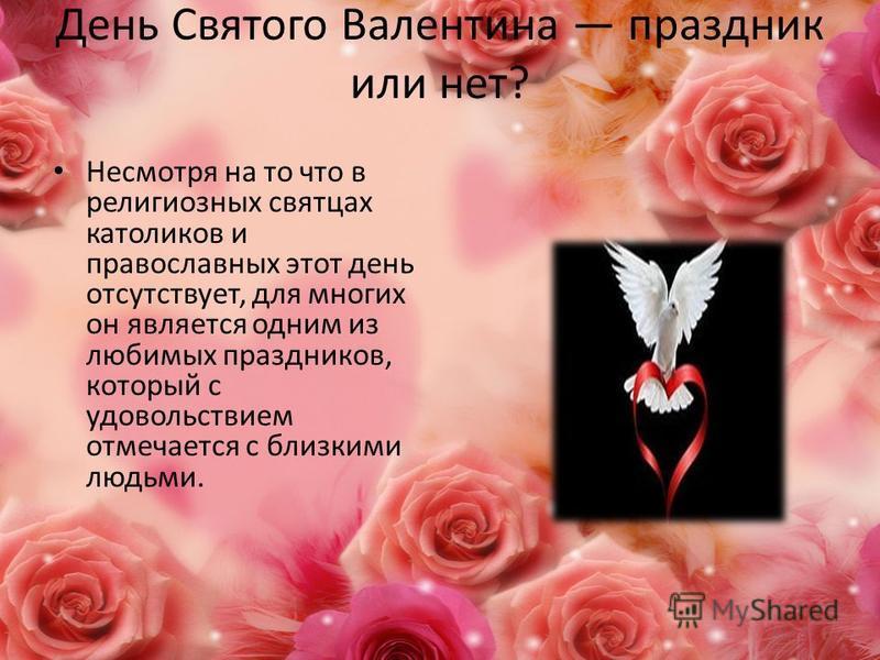 День Святого Валентина праздник или нет? Несмотря на то что в религиозных святцах католиков и православных этот день отсутствует, для многих он является одним из любимых праздников, который с удовольствием отмечается с близкими людьми.