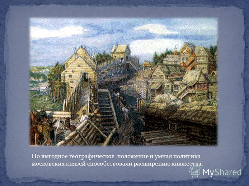 Но выгодное географическое положение и умная политика московских князей способствовали расширению княжества.
