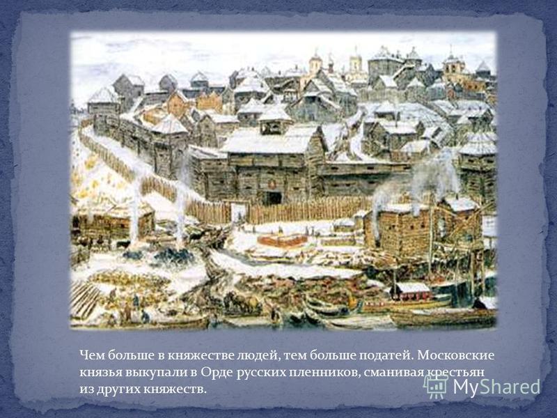 Чем больше в княжестве людей, тем больше податей. Московские князья выкупали в Орде русских пленников, сманивая крестьян из других княжеств.