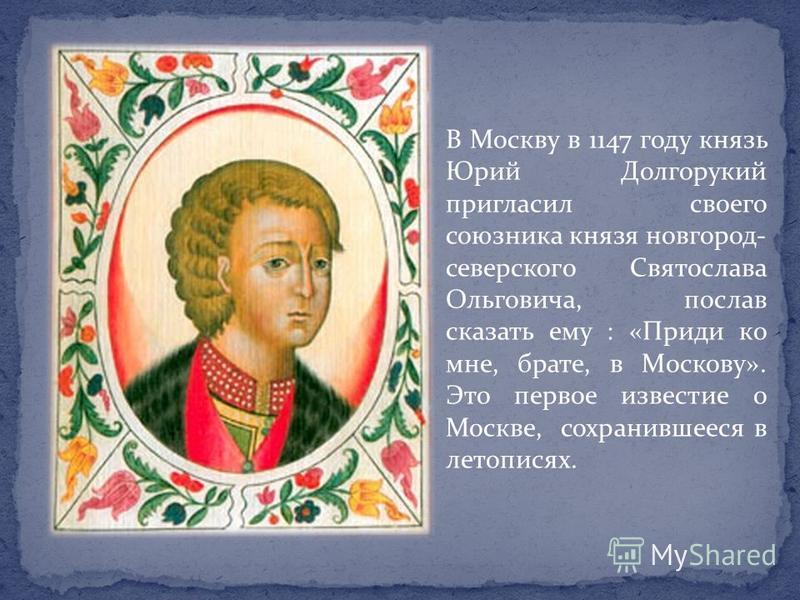 В Москву в 1147 году князь Юрий Долгорукий пригласил своего союзника князя новгород- северского Святослава Ольговича, послав сказать ему : «Приди ко мне, брате, в Москову». Это первое известие о Москве, сохранившееся в летописях.